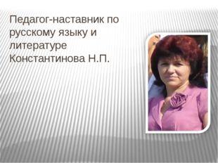 Педагог-наставник по русскому языку и литературе Константинова Н.П.