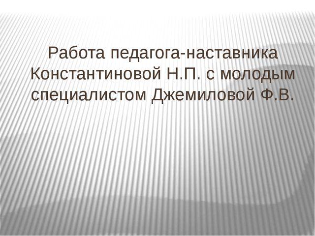 Работа педагога-наставника Константиновой Н.П. с молодым специалистом Джемило...