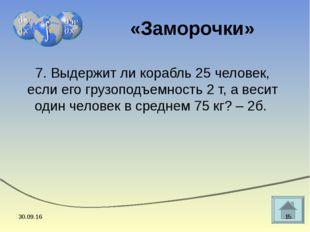 7. Выдержит ли корабль 25 человек, если его грузоподъемность 2 т, а весит оди