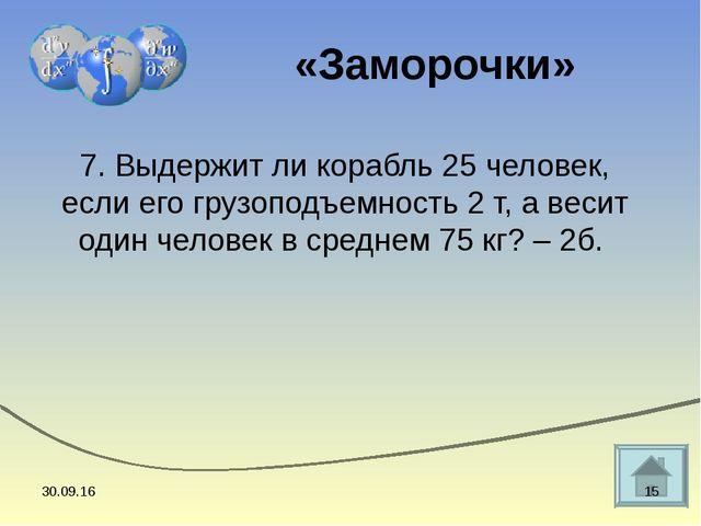 7. Выдержит ли корабль 25 человек, если его грузоподъемность 2 т, а весит оди...