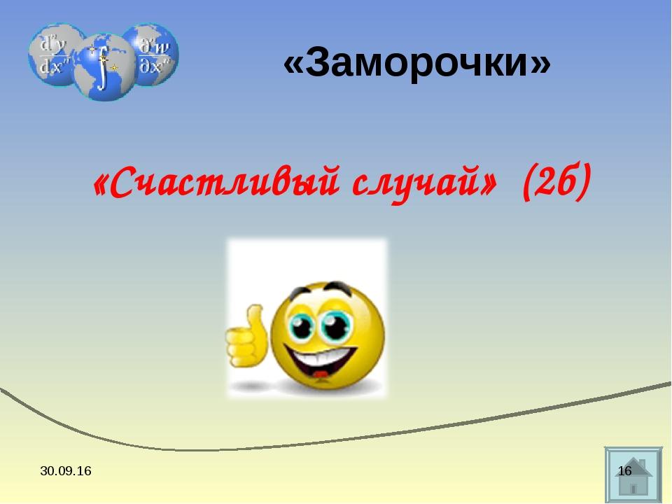 «Счастливый случай» (2б) «Заморочки» * *