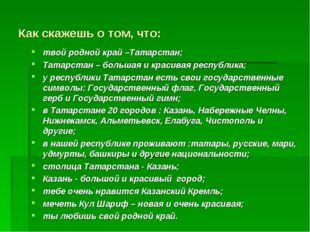 Как скажешь о том, что: твой родной край –Татарстан; Татарстан – большая и кр