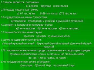 1.Татары являются потомками а) славян б)булгар в) монголов 2.Площадь нашего к