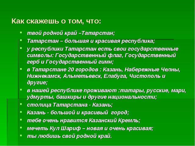 Как скажешь о том, что: твой родной край –Татарстан; Татарстан – большая и кр...