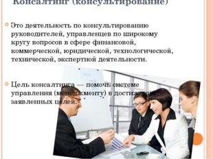 Консалтинг (консультирование) Это деятельность по консультированию руководит