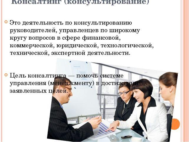 Консалтинг (консультирование) Это деятельность по консультированию руководит...