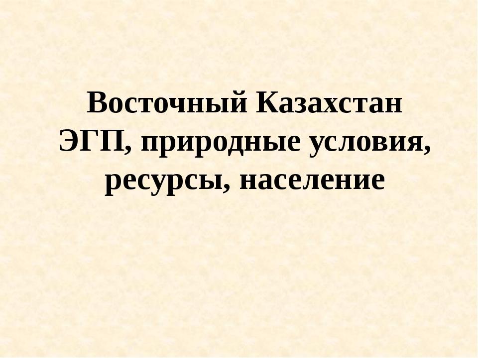 Восточный Казахстан ЭГП, природные условия, ресурсы, население