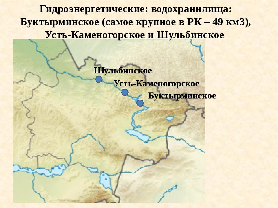 Шульбинское Усть-Каменогорское Буктырминское Гидроэнергетические: водохранил...