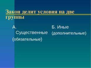 Закон делит условия на две группы А. Существенные (обязательные) Б. Иные (доп