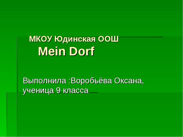 МКОУ Юдинская ООШ Mein Dorf Выполнила :Воробьёва Оксана, ученица 9 класса