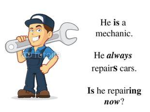 He is a mechanic. He always repairs cars. Is he repairing now?