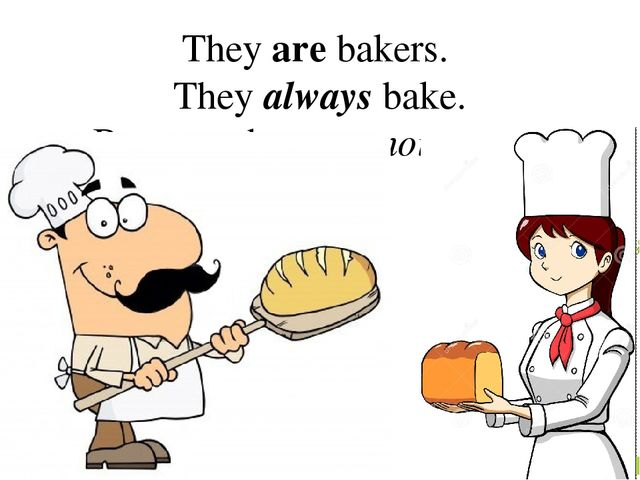 They are bakers. They always bake. But now they are not baking