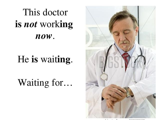 This doctor is not working now. He is waiting. Waiting for…
