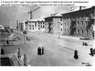 3 0 августа 1957 года Президиум Верховного Совета республики преобразовал раб