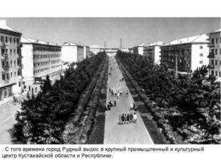 . С того времени город Рудный вырос в крупный промышленный и культурный центр