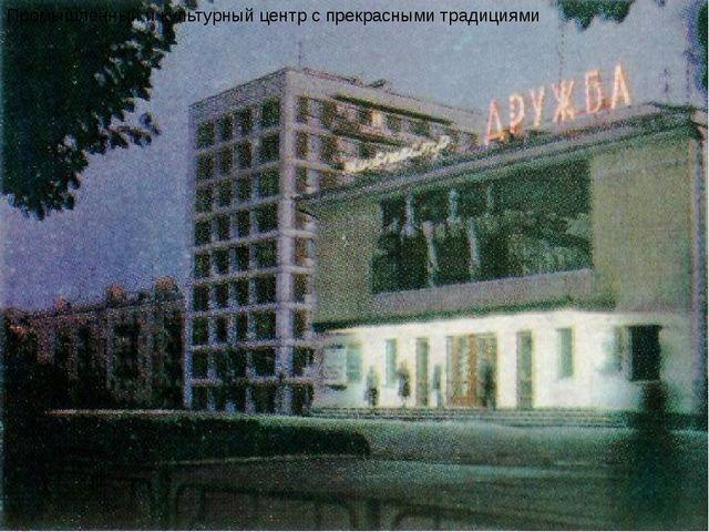 Промышленный и культурный центр с прекрасными традициями