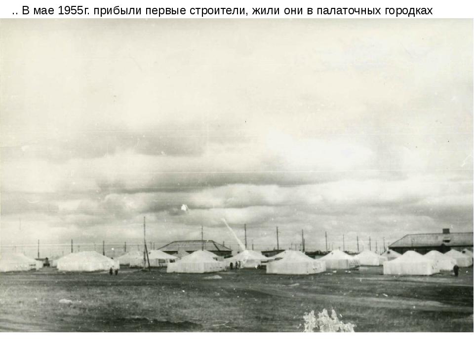 .. В мае 1955г. прибыли первые строители, жили они в палаточных городках