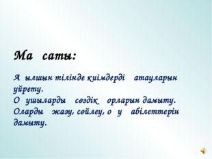 Мақсаты: Ағылшын тілінде киімдердің атауларын үйрету. Оқушылардың сөздік қорл