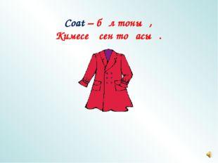 Coat – бұл тоның, Кимесең сен тоңасың.