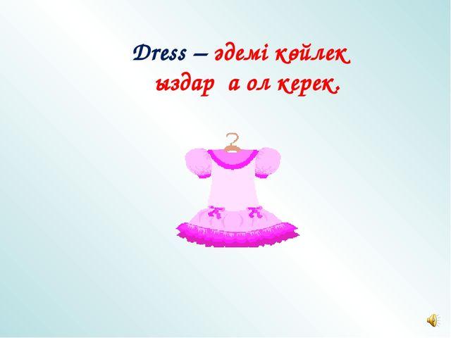 Dress – әдемі көйлек қыздарға ол керек.