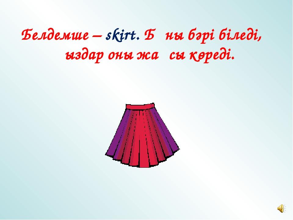 Белдемше – skirt. Бұны бәрі біледі, Қыздар оны жақсы көреді.