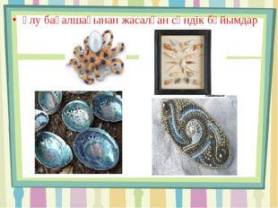 Ұлу бақалшағынан жасалған сәндік бұйымдар