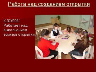 Работа над созданием открытки 2 группа: Работает над выполнением эскизов откр