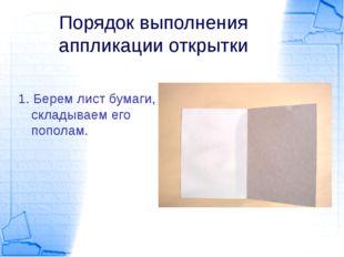 Порядок выполнения аппликации открытки 1. Берем лист бумаги, складываем его п