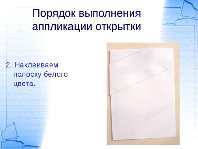 Порядок выполнения аппликации открытки 2. Наклеиваем полоску белого цвета.