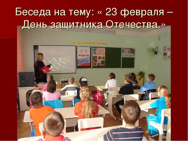 Беседа на тему: « 23 февраля – День защитника Отечества.»
