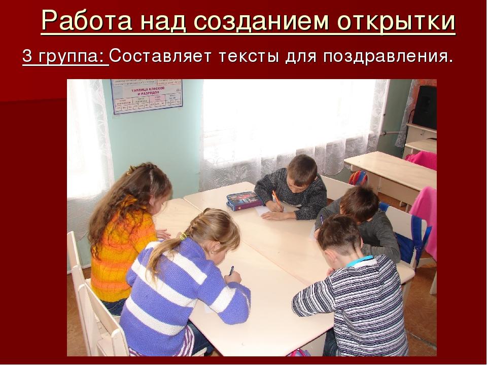 Работа над созданием открытки 3 группа: Составляет тексты для поздравления.