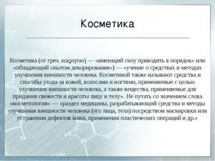 Косметика Косметика (от греч. κοςμητική — «имеющий силу приводить в порядок»