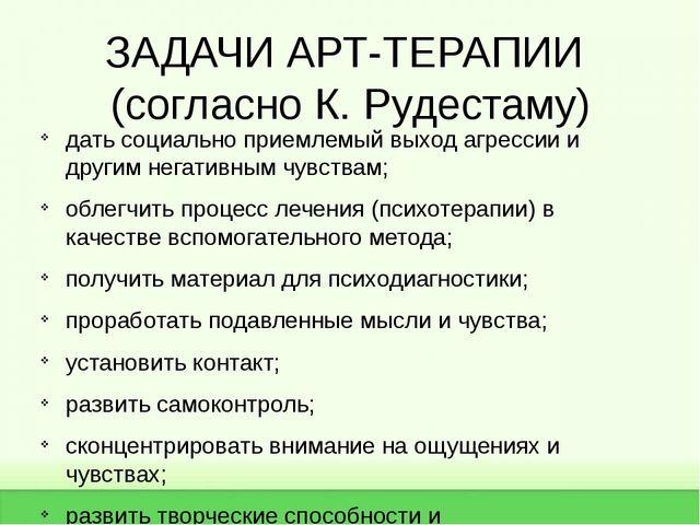 ЗАДАЧИ АРТ-ТЕРАПИИ (согласно К. Рудестаму) дать социально приемлемый выход аг...