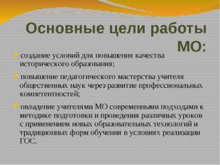 Основные цели работы МО: создание условий для повышения качества историческог