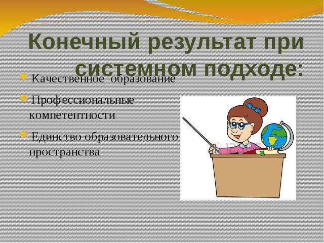 Конечный результат при системном подходе: Качественное образование Профессион...