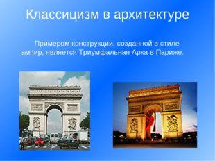 Примером конструкции, созданной в стиле ампир, является Триумфальная Арка в