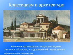 Античная архитектура в эпоху классицизма считалась образцом, а подражание ей