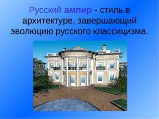 Русский ампир - стиль в архитектуре, завершающий эволюцию русского классициз