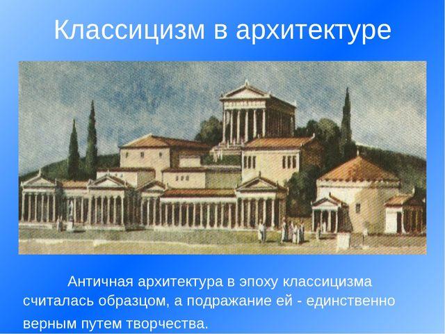 Античная архитектура в эпоху классицизма считалась образцом, а подражание ей...