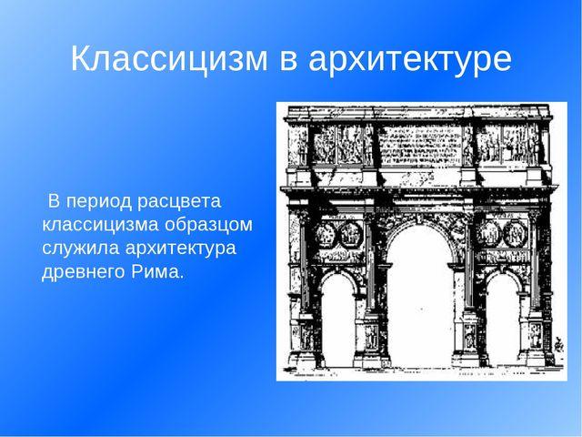 В период расцвета классицизма образцом служила архитектура древнего Рима....