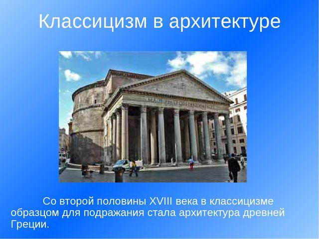 Со второй половины ХVIII века в классицизме образцом для подражания стала ар...