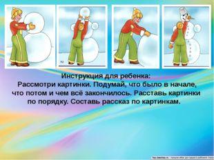 Инструкция для ребенка: Рассмотри картинки. Подумай, что было в начале, что