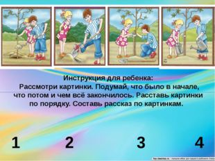 1 2 3 4 Инструкция для ребенка: Рассмотри картинки. Подумай, что было в нача