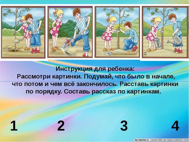 1 2 3 4 Инструкция для ребенка: Рассмотри картинки. Подумай, что было в нача...