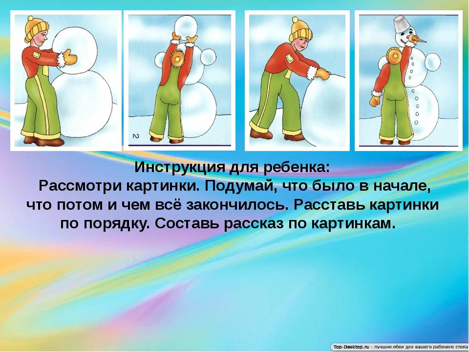 Инструкция для ребенка: Рассмотри картинки. Подумай, что было в начале, что...