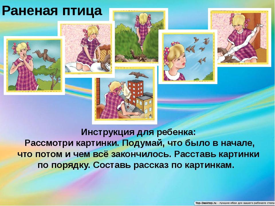 Раненая птица Инструкция для ребенка: Рассмотри картинки. Подумай, что было...