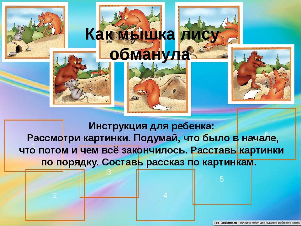 1 6 2 3 4 5 Как мышка лису обманула Инструкция для ребенка: Рассмотри картинк...