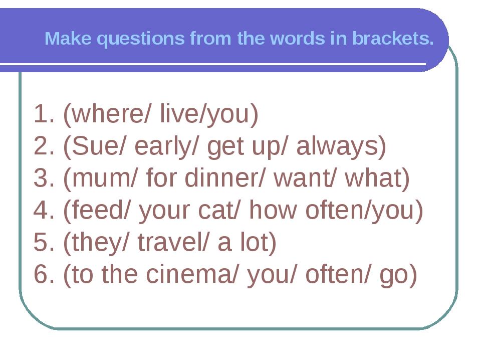 Make questions from the words in brackets. 1. (where/ live/you) 2. (Sue/ earl...