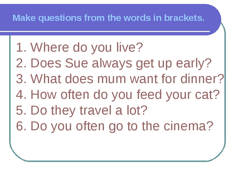 Make questions from the words in brackets. 1. Where do you live? 2. Does Sue...