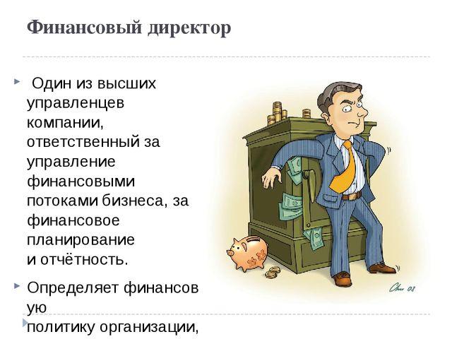 Финансовый директор Один из высших управленцев компании, ответственный за уп...